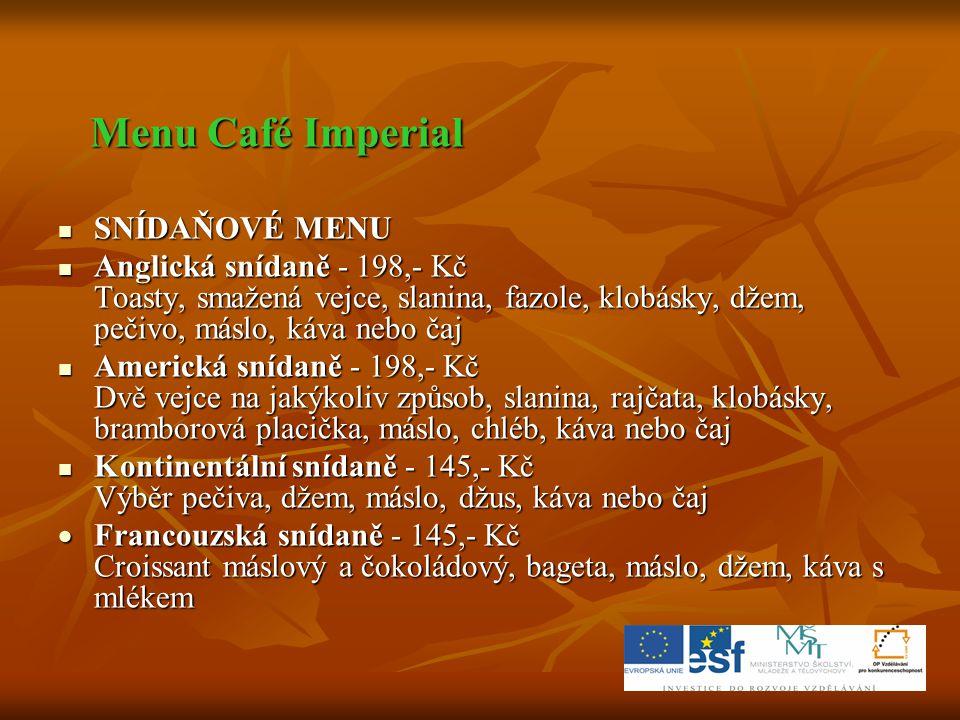 Menu Café Imperial SNÍDAŇOVÉ MENU. Anglická snídaně - 198,- Kč Toasty, smažená vejce, slanina, fazole, klobásky, džem, pečivo, máslo, káva nebo čaj.