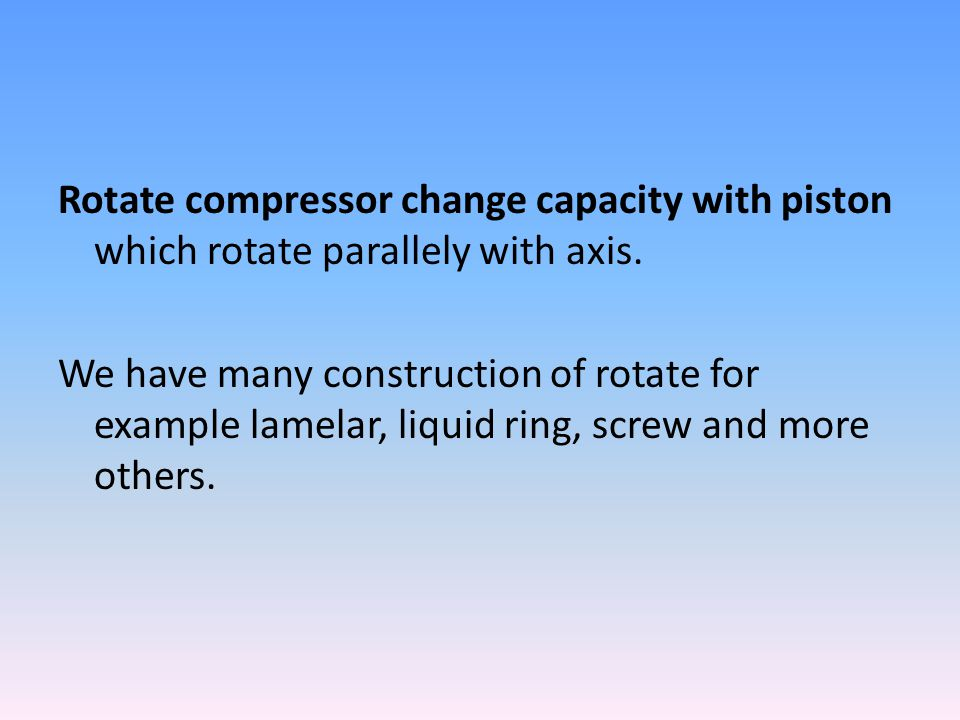 Rotate compressor change capacity with piston which rotate parallely with axis.