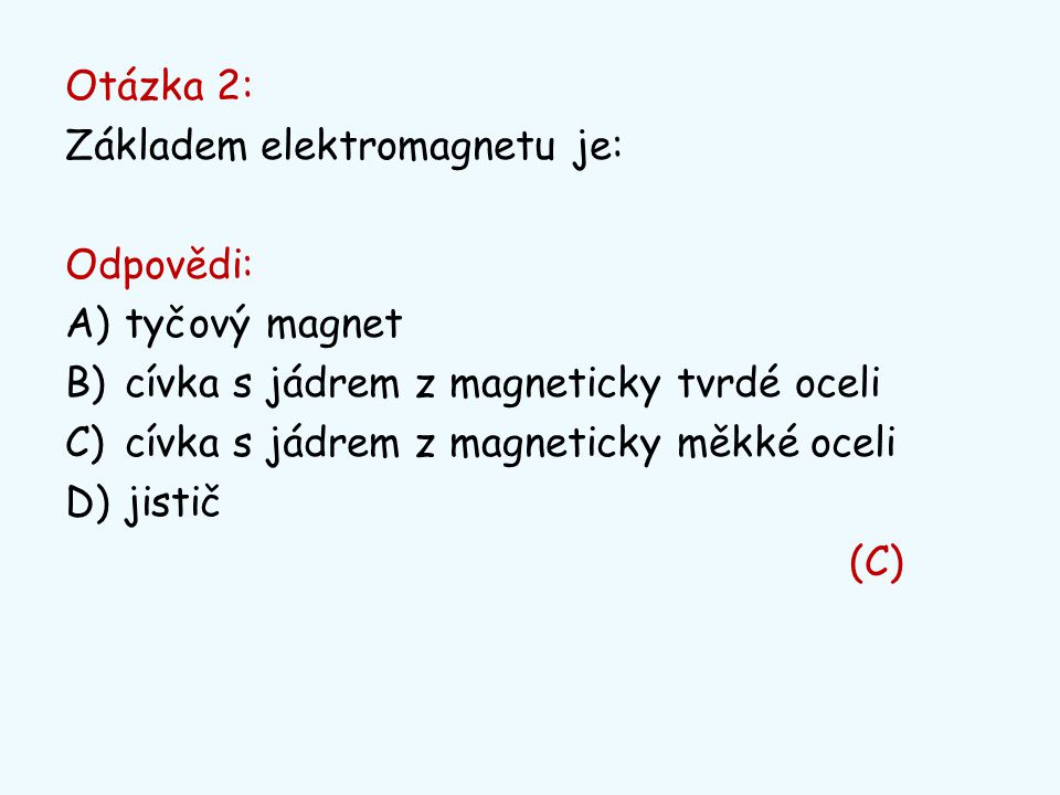 Otázka 2: Základem elektromagnetu je: Odpovědi: tyčový magnet. cívka s jádrem z magneticky tvrdé oceli.