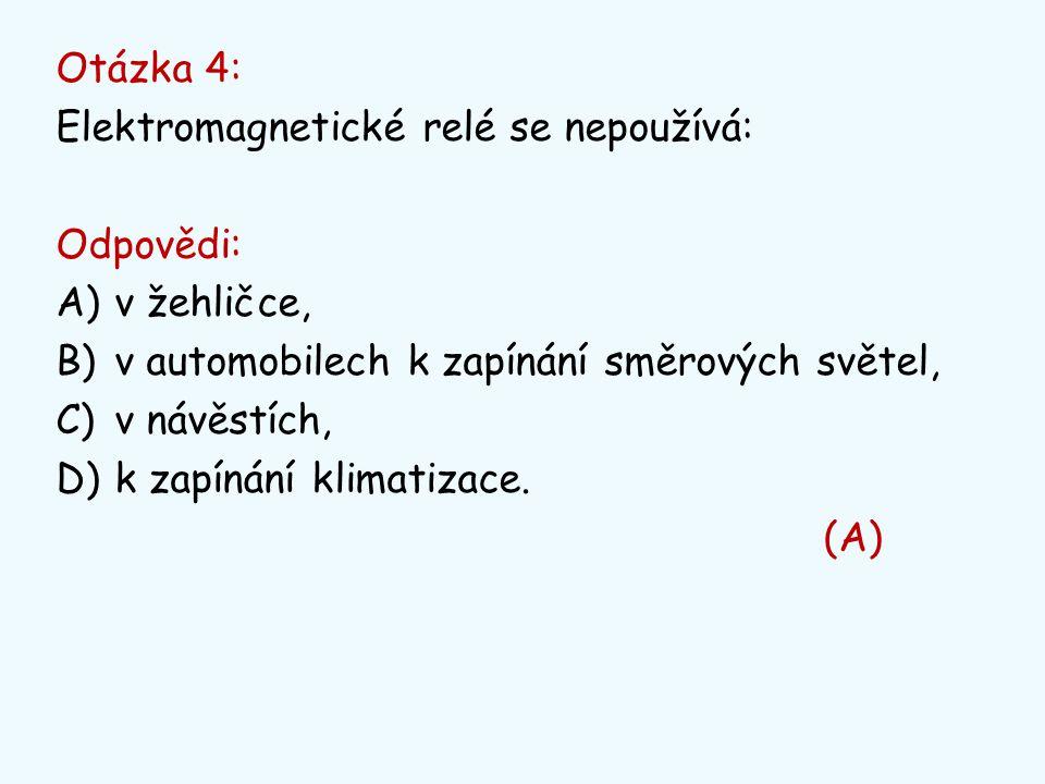 Otázka 4: Elektromagnetické relé se nepoužívá: Odpovědi: v žehličce, v automobilech k zapínání směrových světel,