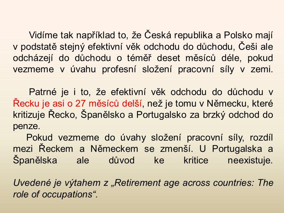 Vidíme tak například to, že Česká republika a Polsko mají v podstatě stejný efektivní věk odchodu do důchodu, Češi ale odcházejí do důchodu o téměř deset měsíců déle, pokud vezmeme v úvahu profesní složení pracovní síly v zemi. Patrné je i to, že efektivní věk odchodu do důchodu v Řecku je asi o 27 měsíců delší, než je tomu v Německu, které kritizuje Řecko, Španělsko a Portugalsko za brzký odchod do penze.