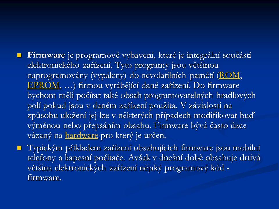 Firmware je programové vybavení, které je integrální součástí elektronického zařízení. Tyto programy jsou většinou naprogramovány (vypáleny) do nevolatilních pamětí (ROM, EPROM, …) firmou vyrábějící dané zařízení. Do firmware bychom měli počítat také obsah programovatelných hradlových polí pokud jsou v daném zařízení použita. V závislosti na způsobu uložení jej lze v některých případech modifikovat buď výměnou nebo přepsáním obsahu. Firmware bývá často úzce vázaný na hardware pro který je určen.