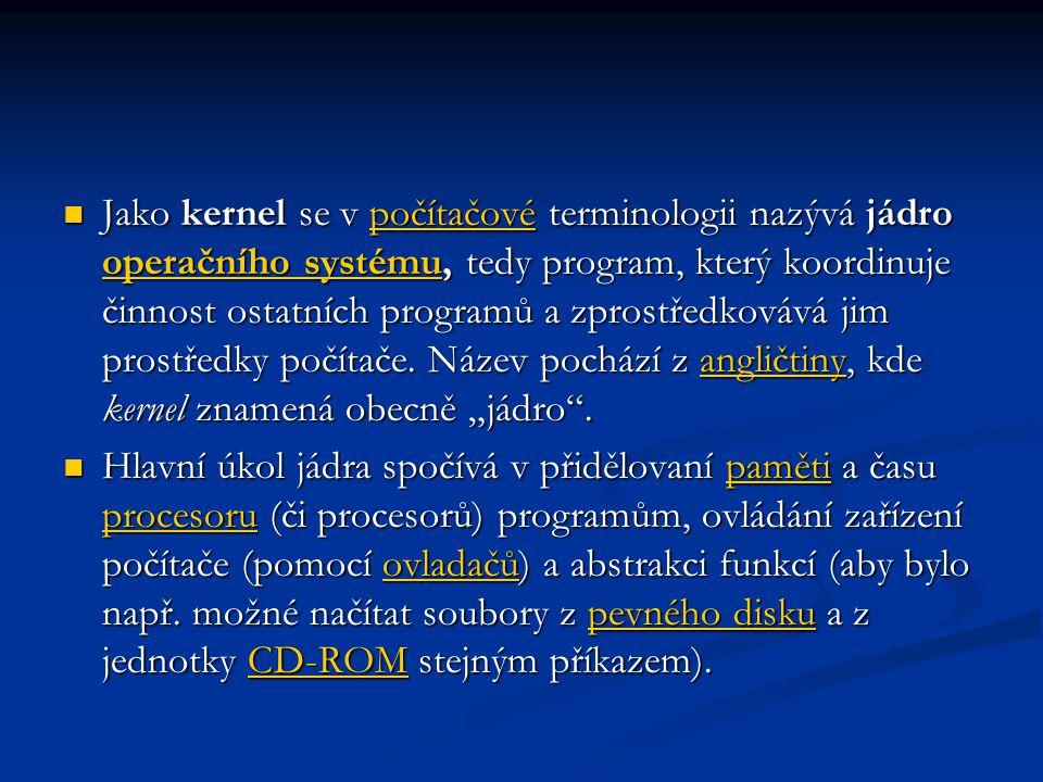 """Jako kernel se v počítačové terminologii nazývá jádro operačního systému, tedy program, který koordinuje činnost ostatních programů a zprostředkovává jim prostředky počítače. Název pochází z angličtiny, kde kernel znamená obecně """"jádro ."""