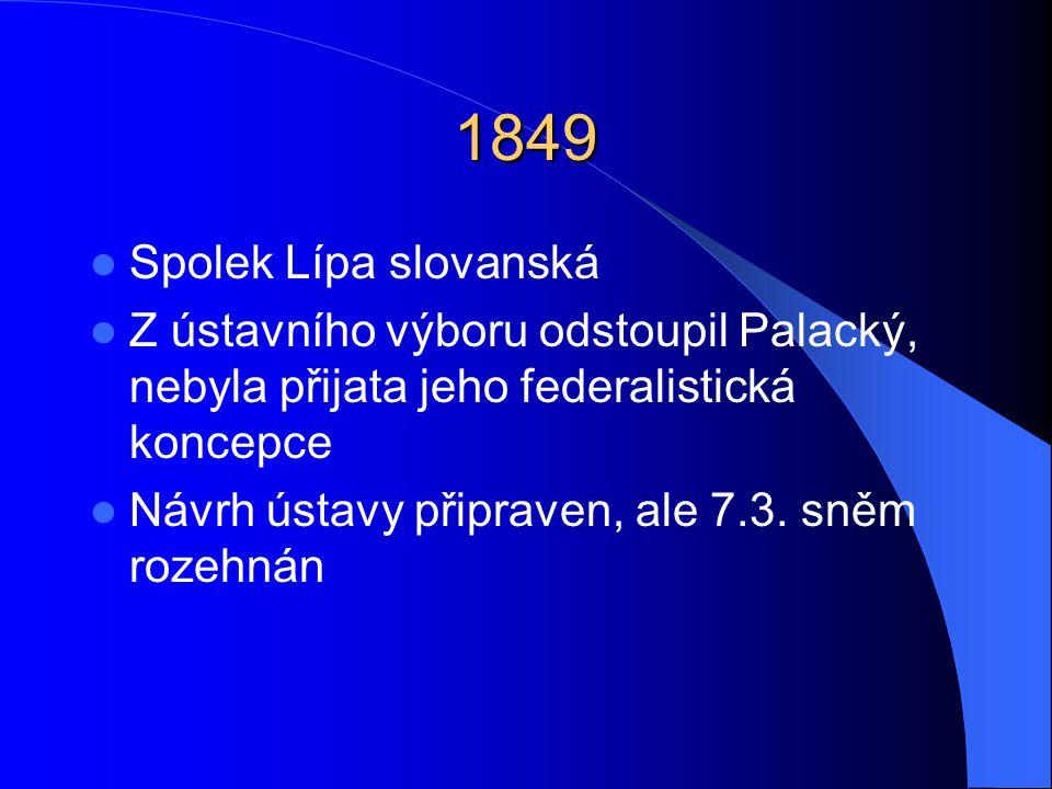 1849 Spolek Lípa slovanská. Z ústavního výboru odstoupil Palacký, nebyla přijata jeho federalistická koncepce.