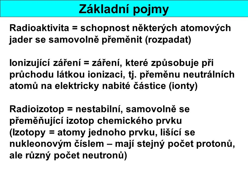 Základní pojmy Radioaktivita = schopnost některých atomových jader se samovolně přeměnit (rozpadat)