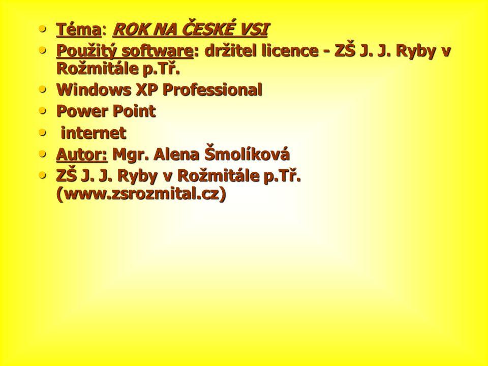 Téma: ROK NA ČESKÉ VSI Použitý software: držitel licence - ZŠ J. J. Ryby v Rožmitále p.Tř. Windows XP Professional.