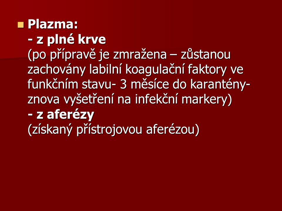 Plazma: - z plné krve (po přípravě je zmražena – zůstanou zachovány labilní koagulační faktory ve funkčním stavu- 3 měsíce do karantény- znova vyšetření na infekční markery) - z aferézy (získaný přístrojovou aferézou)