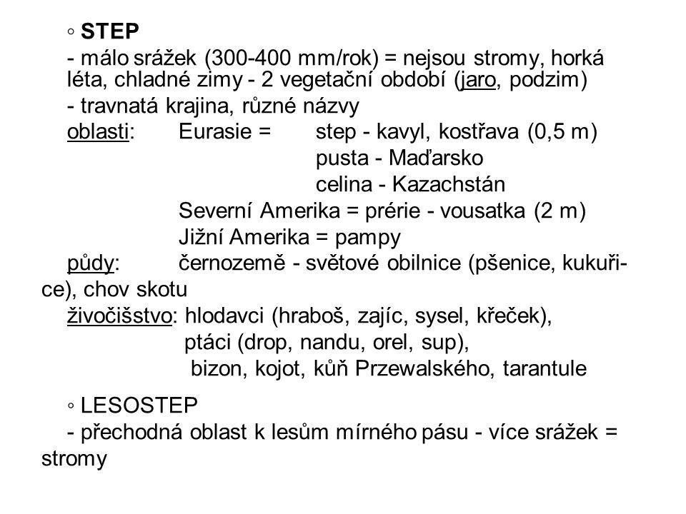 ◦ STEP - málo srážek (300-400 mm/rok) = nejsou stromy, horká léta, chladné zimy - 2 vegetační období (jaro, podzim)