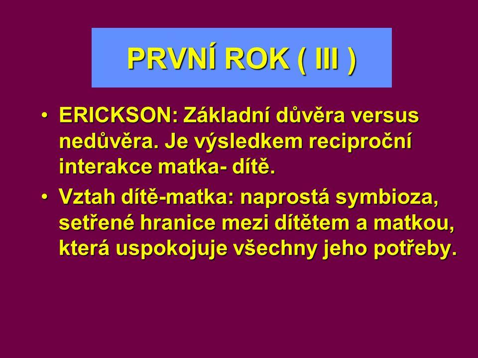 PRVNÍ ROK ( III ) ERICKSON: Základní důvěra versus nedůvěra. Je výsledkem reciproční interakce matka- dítě.