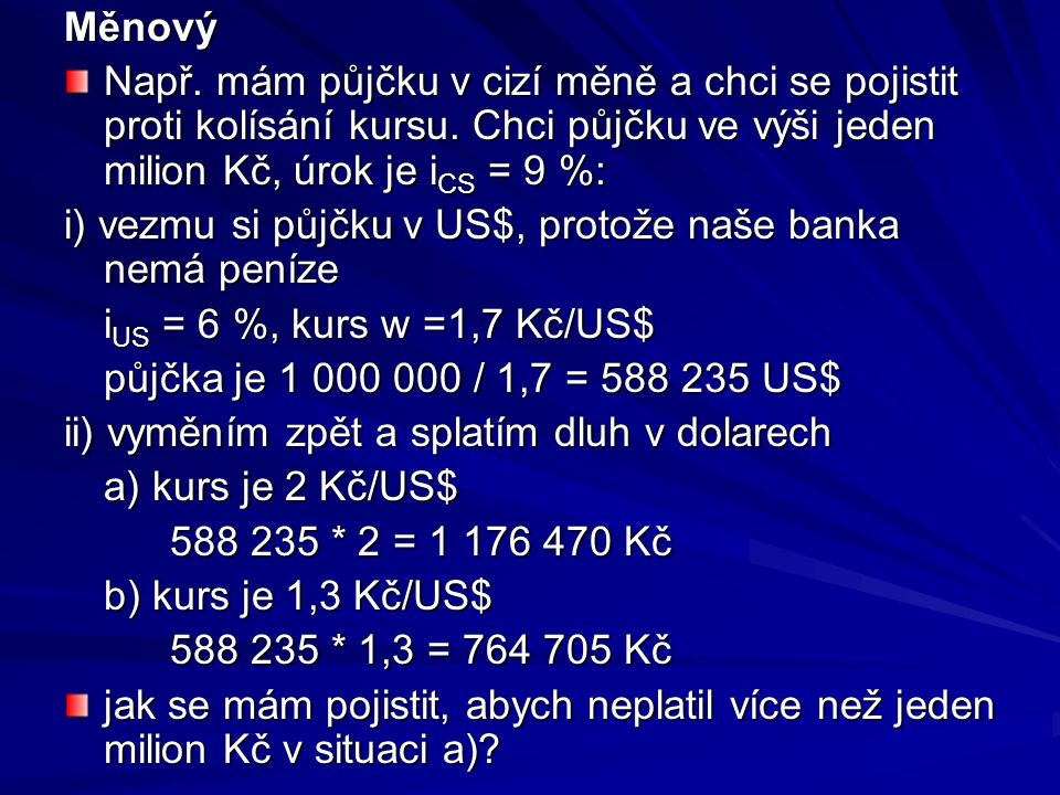 Měnový Např. mám půjčku v cizí měně a chci se pojistit proti kolísání kursu. Chci půjčku ve výši jeden milion Kč, úrok je iCS = 9 %: