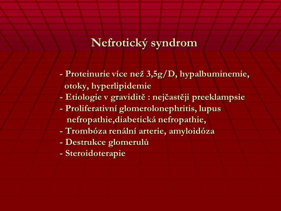 Nefrotický syndrom - Proteinurie více než 3,5g/D, hypalbuminemie, otoky, hyperlipidemie - Etiologie v graviditě : nejčastěji preeklampsie - Proliferativní glomerolonephritis, lupus nefropathie,diabetická nefropathie, - Trombóza renální arterie, amyloidóza - Destrukce glomerulů - Steroidoterapie
