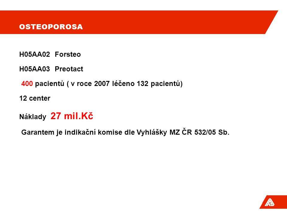 Osteoporosa H05AA02 Forsteo. H05AA03 Preotact. 400 pacientů ( v roce 2007 léčeno 132 pacientů) 12 center.