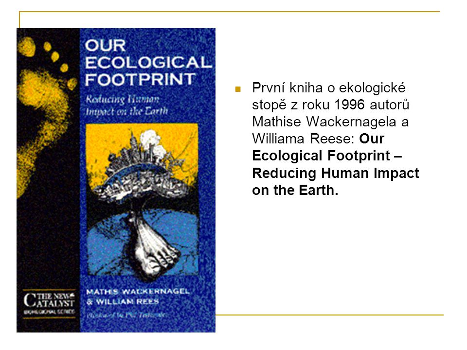 První kniha o ekologické stopě z roku 1996 autorů Mathise Wackernagela a Williama Reese: Our Ecological Footprint – Reducing Human Impact on the Earth.