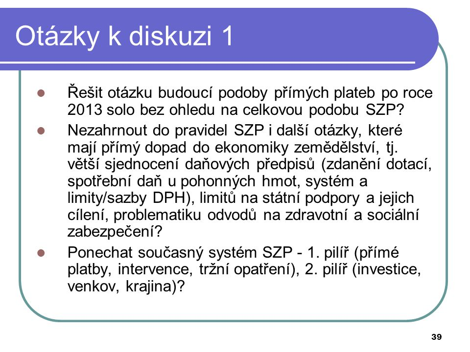 Otázky k diskuzi 1 Řešit otázku budoucí podoby přímých plateb po roce 2013 solo bez ohledu na celkovou podobu SZP