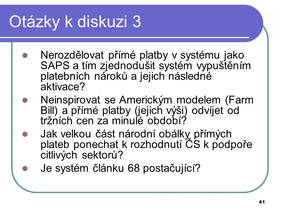 Otázky k diskuzi 3 Nerozdělovat přímé platby v systému jako SAPS a tím zjednodušit systém vypuštěním platebních nároků a jejich následné aktivace