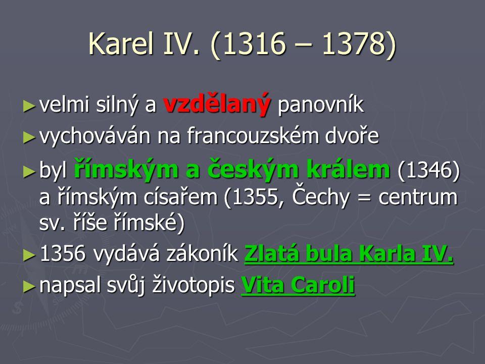 Karel IV. (1316 – 1378) velmi silný a vzdělaný panovník