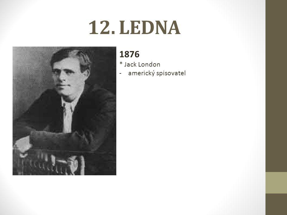 12. LEDNA 1876 * Jack London americký spisovatel