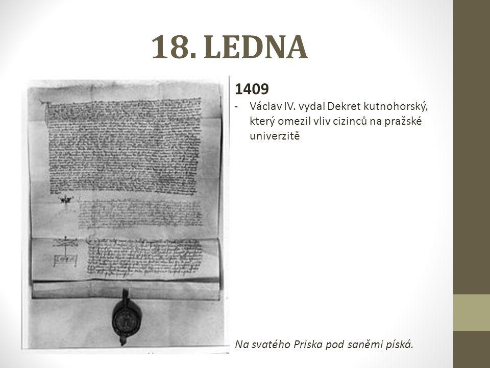 18. LEDNA 1409. Václav IV. vydal Dekret kutnohorský, který omezil vliv cizinců na pražské univerzitě.