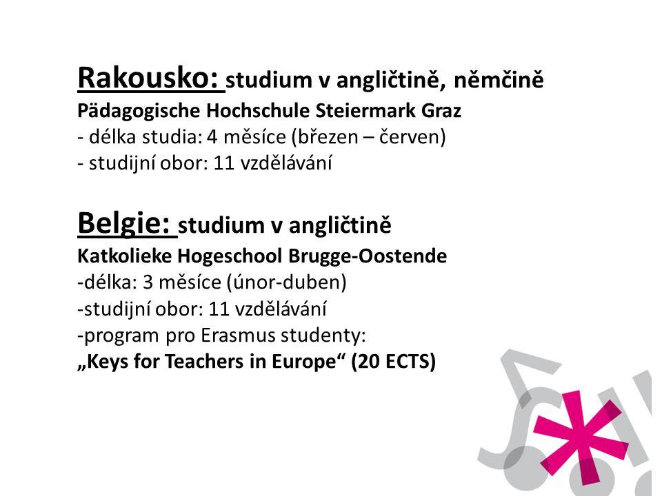 """Rakousko: studium v angličtině, němčině Pädagogische Hochschule Steiermark Graz - délka studia: 4 měsíce (březen – červen) - studijní obor: 11 vzdělávání Belgie: studium v angličtině Katkolieke Hogeschool Brugge-Oostende -délka: 3 měsíce (únor-duben) -studijní obor: 11 vzdělávání -program pro Erasmus studenty: """"Keys for Teachers in Europe (20 ECTS)"""