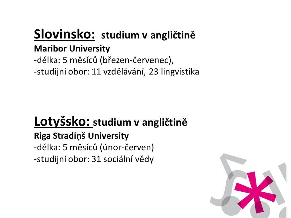 Slovinsko: studium v angličtině Maribor University -délka: 5 měsíců (březen-červenec), -studijní obor: 11 vzdělávání, 23 lingvistika Lotyšsko: studium v angličtině Riga Stradiņš University -délka: 5 měsíců (únor-červen) -studijní obor: 31 sociální vědy