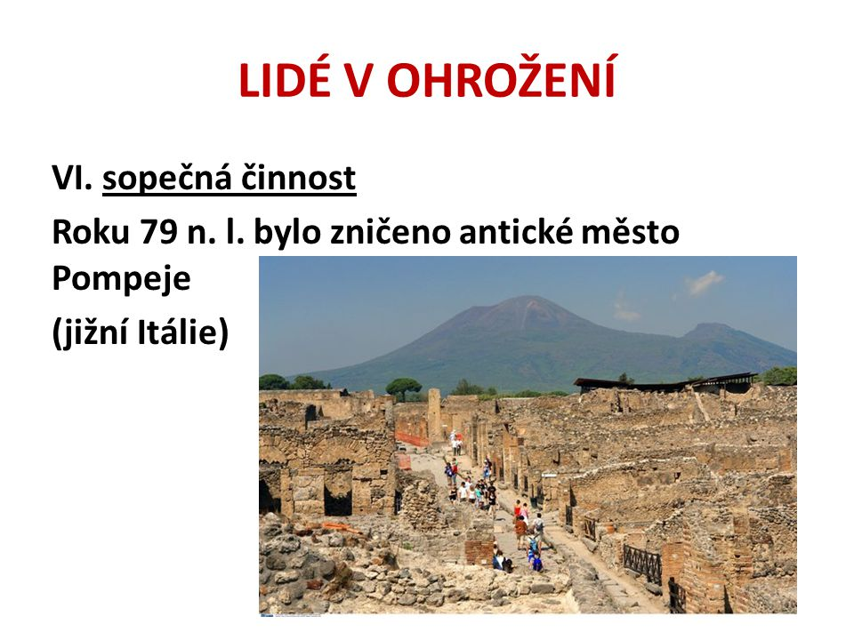 LIDÉ V OHROŽENÍ VI. sopečná činnost Roku 79 n. l. bylo zničeno antické město Pompeje (jižní Itálie)