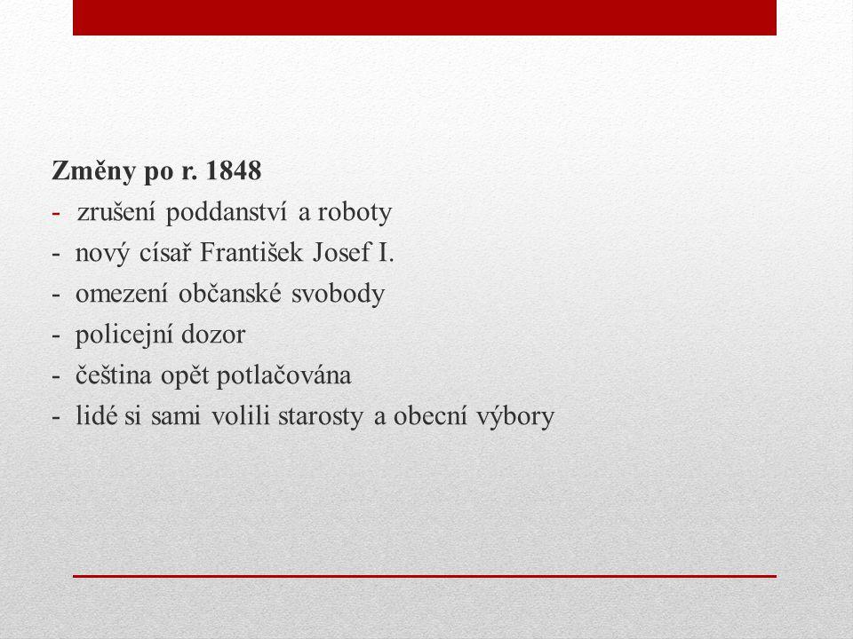 Změny po r. 1848 zrušení poddanství a roboty. - nový císař František Josef I. - omezení občanské svobody.