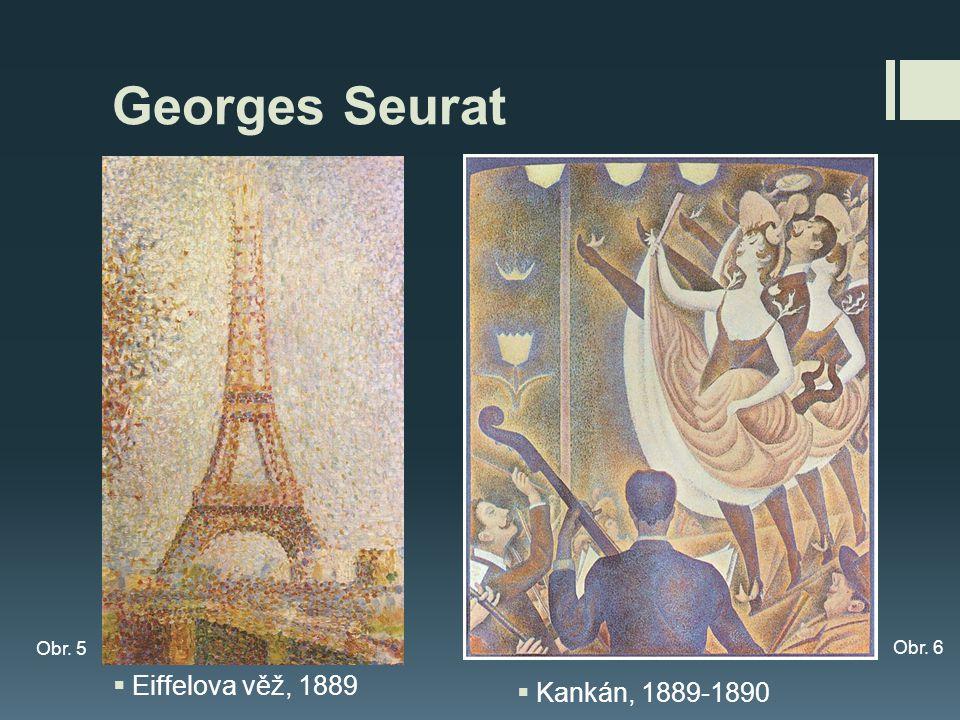 Georges Seurat Obr. 5 Obr. 6 Eiffelova věž, 1889 Kankán, 1889-1890