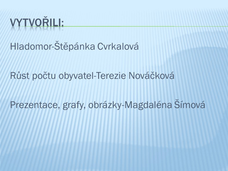 Vytvořili: Hladomor-Štěpánka Cvrkalová Růst počtu obyvatel-Terezie Nováčková Prezentace, grafy, obrázky-Magdaléna Šímová
