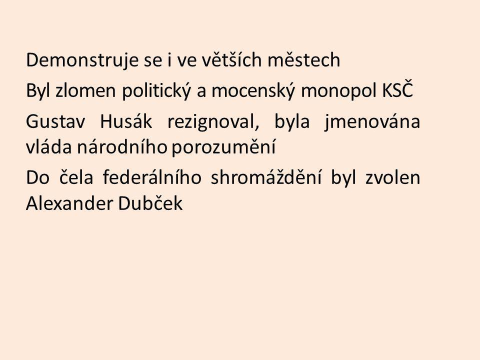 Demonstruje se i ve větších městech Byl zlomen politický a mocenský monopol KSČ Gustav Husák rezignoval, byla jmenována vláda národního porozumění Do čela federálního shromáždění byl zvolen Alexander Dubček