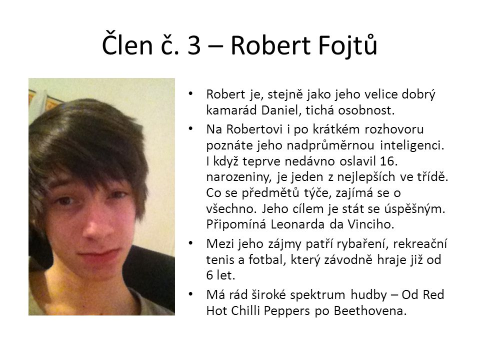 Člen č. 3 – Robert Fojtů Robert je, stejně jako jeho velice dobrý kamarád Daniel, tichá osobnost.