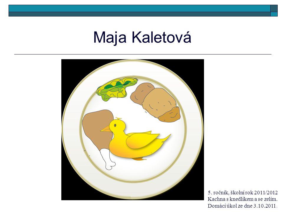 Maja Kaletová 5. ročník, školní rok 2011/2012 Kachna s knedlíkem a se zelím.