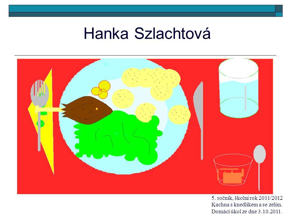 Hanka Szlachtová 5. ročník, školní rok 2011/2012 Kachna s knedlíkem a se zelím.