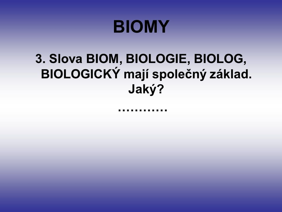 BIOMY 3. Slova BIOM, BIOLOGIE, BIOLOG, BIOLOGICKÝ mají společný základ. Jaký …………