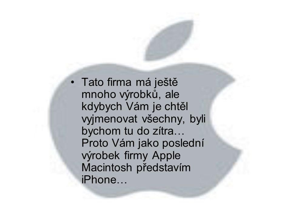 Tato firma má ještě mnoho výrobků, ale kdybych Vám je chtěl vyjmenovat všechny, byli bychom tu do zítra… Proto Vám jako poslední výrobek firmy Apple Macintosh představím iPhone…