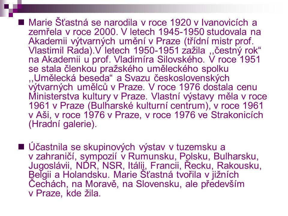 Marie Šťastná se narodila v roce 1920 v Ivanovicích a zemřela v roce 2000. V letech 1945-1950 studovala na Akademii výtvarných umění v Praze (třídní mistr prof. Vlastimil Rada).V letech 1950-1951 zažila ,,čestný rok na Akademii u prof. Vladimíra Silovského. V roce 1951 se stala členkou pražského uměleckého spolku ,,Umělecká beseda a Svazu československých výtvarných umělců v Praze. V roce 1976 dostala cenu Ministerstva kultury v Praze. Vlastní výstavy měla v roce 1961 v Praze (Bulharské kulturní centrum), v roce 1961 v Aši, v roce 1976 v Praze, v roce 1976 ve Strakonicích (Hradní galerie).