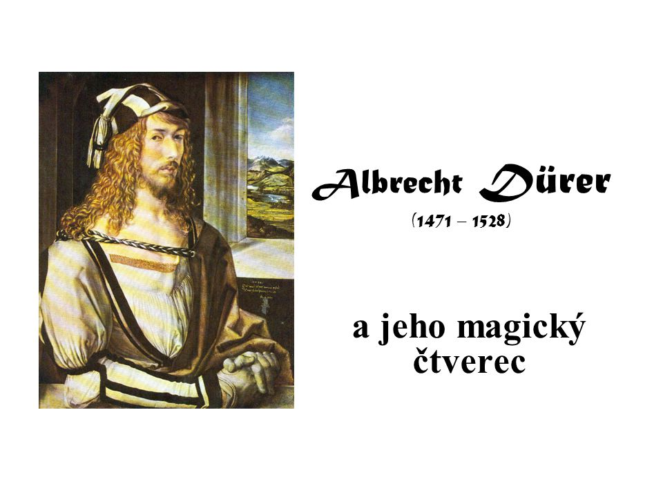 Albrecht Dürer (1471 – 1528) a jeho magický čtverec