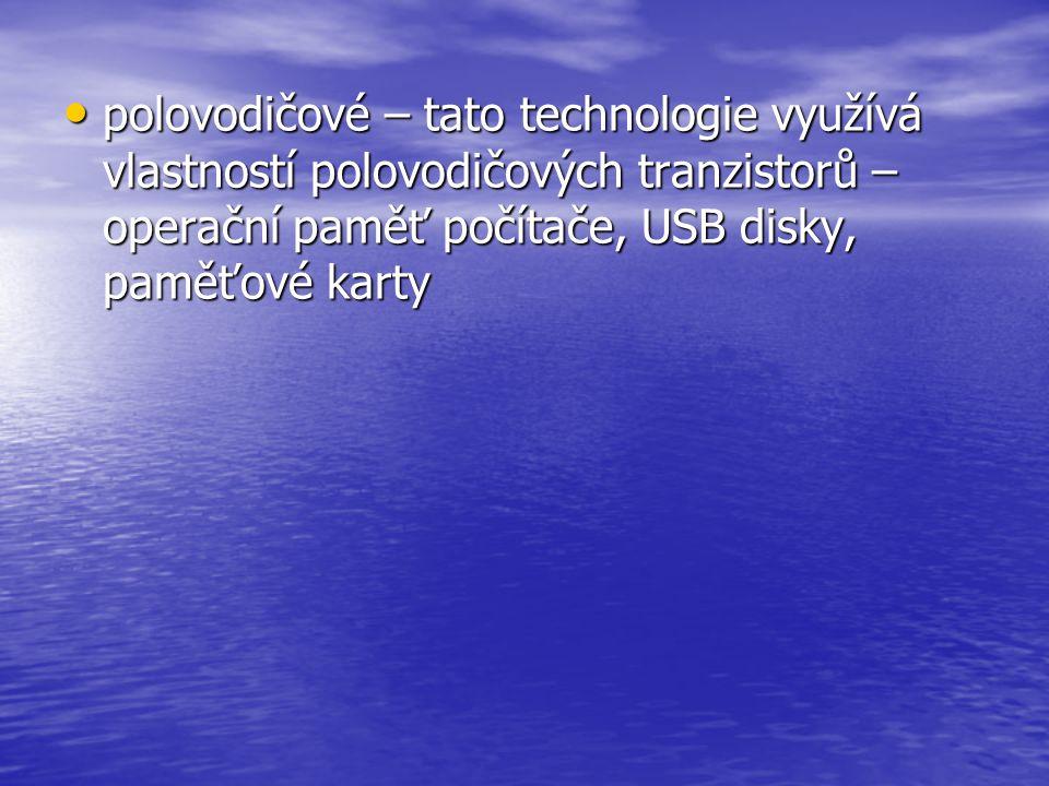 polovodičové – tato technologie využívá vlastností polovodičových tranzistorů – operační paměť počítače, USB disky, paměťové karty