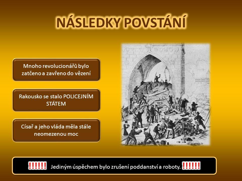 NÁSLEDKY POVSTÁNÍ Mnoho revolucionářů bylo zatčeno a zavřeno do vězení. Rakousko se stalo POLICEJNÍM STÁTEM.