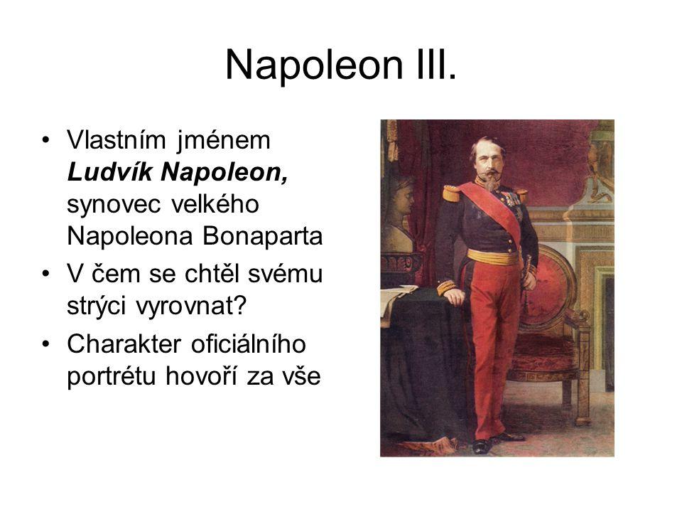 Napoleon III. Vlastním jménem Ludvík Napoleon, synovec velkého Napoleona Bonaparta. V čem se chtěl svému strýci vyrovnat