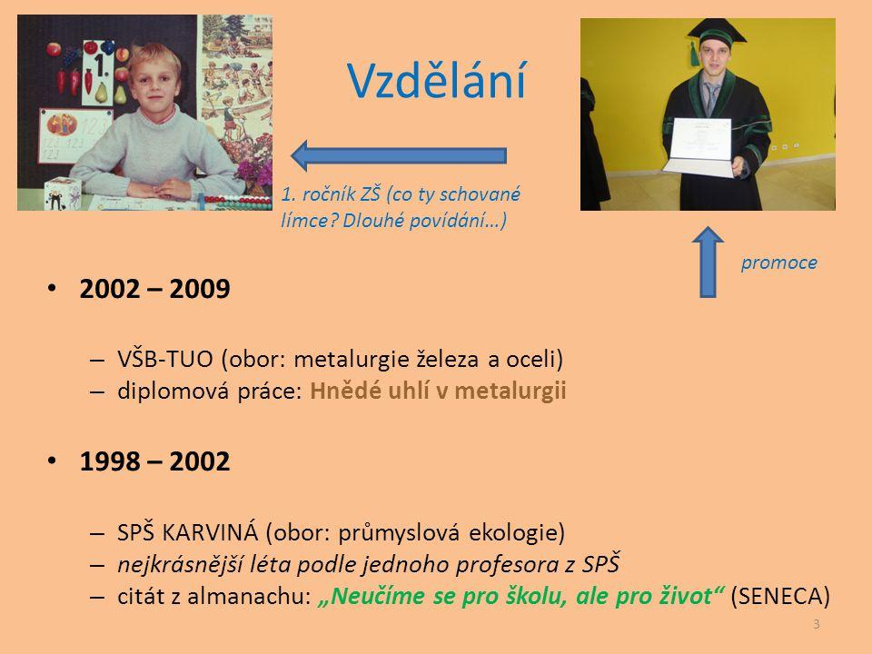 Vzdělání 1. ročník ZŠ (co ty schované límce Dlouhé povídání…) 2002 – 2009. VŠB-TUO (obor: metalurgie železa a oceli)