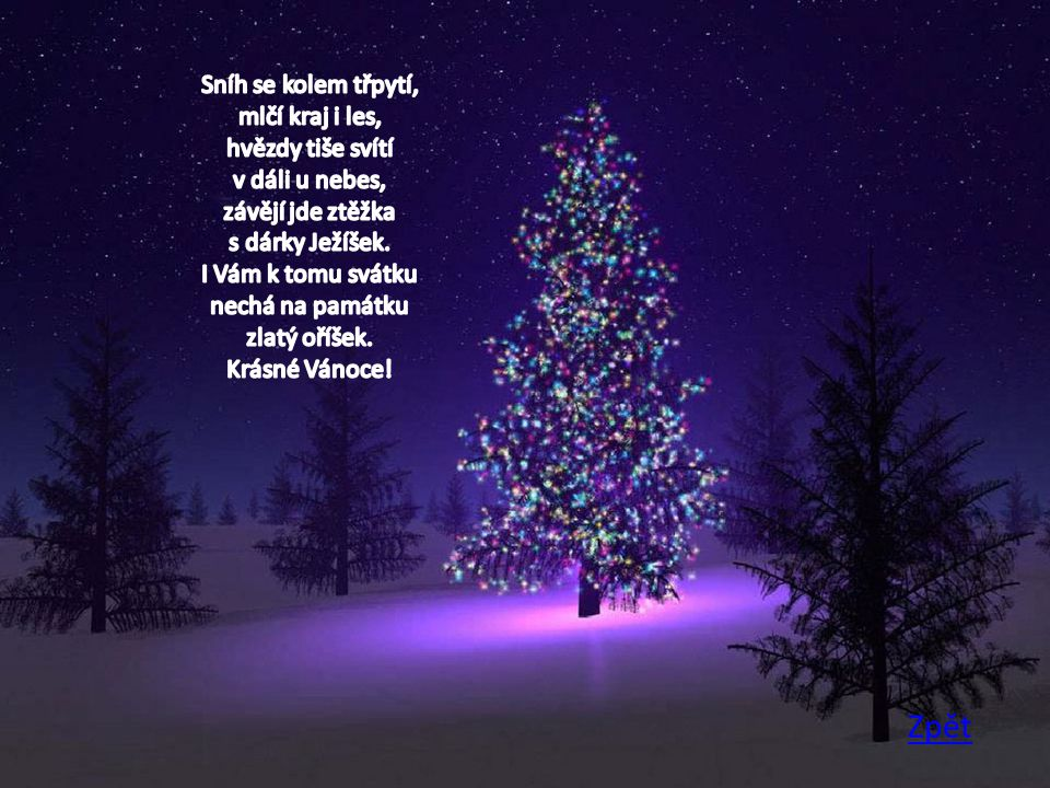 Sníh se kolem třpytí, mlčí kraj i les, hvězdy tiše svítí v dáli u nebes, závějí jde ztěžka s dárky Ježíšek. I Vám k tomu svátku nechá na památku zlatý oříšek. Krásné Vánoce!