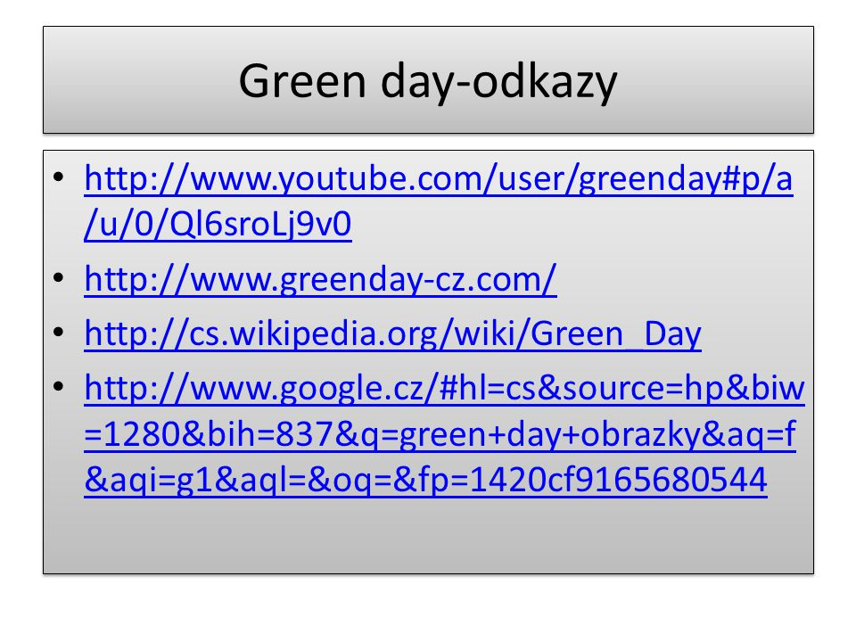 Green day-odkazy http://www.youtube.com/user/greenday#p/a/u/0/Ql6sroLj9v0. http://www.greenday-cz.com/
