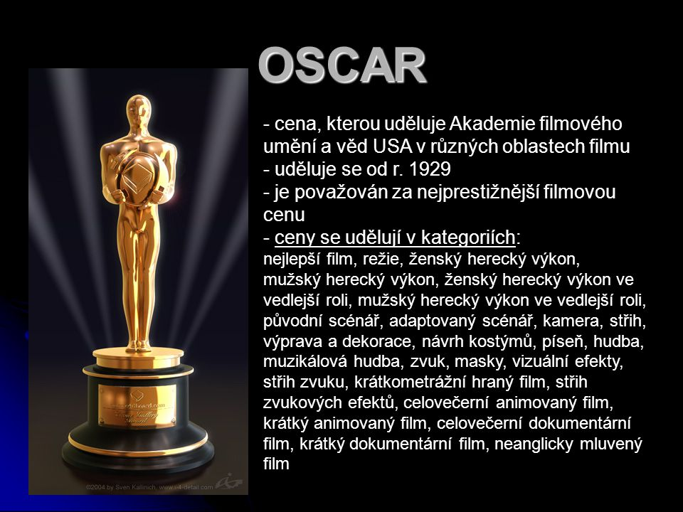 OSCAR cena, kterou uděluje Akademie filmového umění a věd USA v různých oblastech filmu. uděluje se od r. 1929.