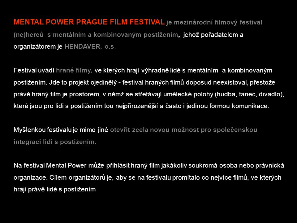 MENTAL POWER PRAGUE FILM FESTIVAL je mezinárodní filmový festival (ne)herců s mentálním a kombinovaným postižením, jehož pořadatelem a organizátorem je HENDAVER, o.s.