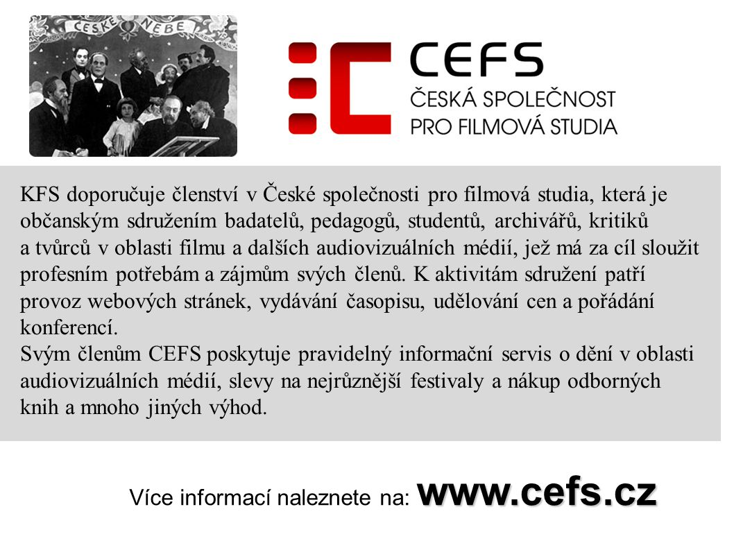 KFS doporučuje členství v České společnosti pro filmová studia, která je občanským sdružením badatelů, pedagogů, studentů, archivářů, kritiků a tvůrců v oblasti filmu a dalších audiovizuálních médií, jež má za cíl sloužit profesním potřebám a zájmům svých členů. K aktivitám sdružení patří provoz webových stránek, vydávání časopisu, udělování cen a pořádání konferencí.