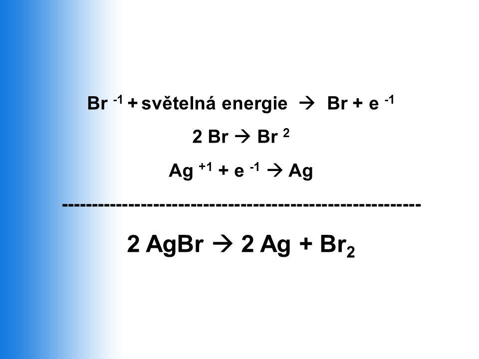 2 AgBr  2 Ag + Br2 Br -1 + světelná energie  Br + e -1 2 Br  Br 2