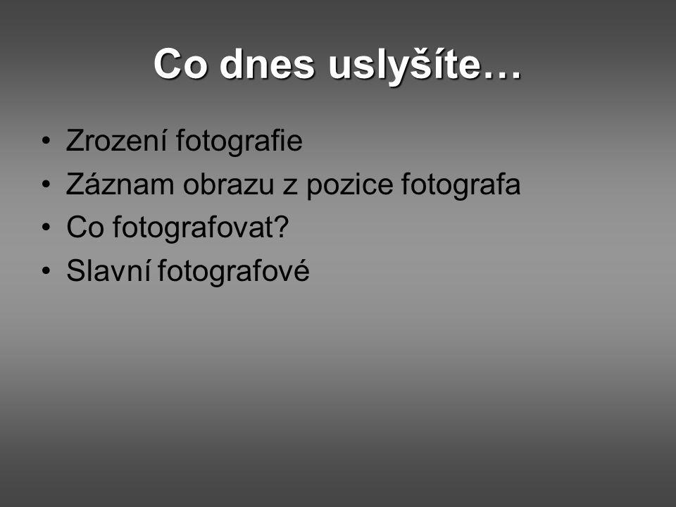 Co dnes uslyšíte… Zrození fotografie Záznam obrazu z pozice fotografa