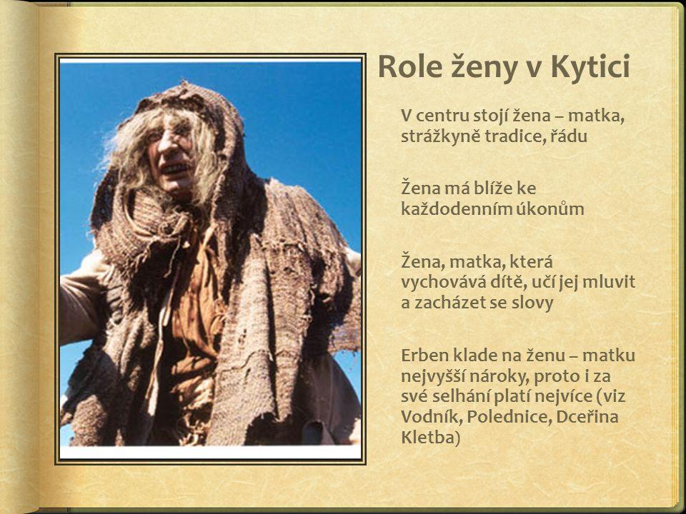Role ženy v Kytici V centru stojí žena – matka, strážkyně tradice, řádu. Žena má blíže ke každodenním úkonům.