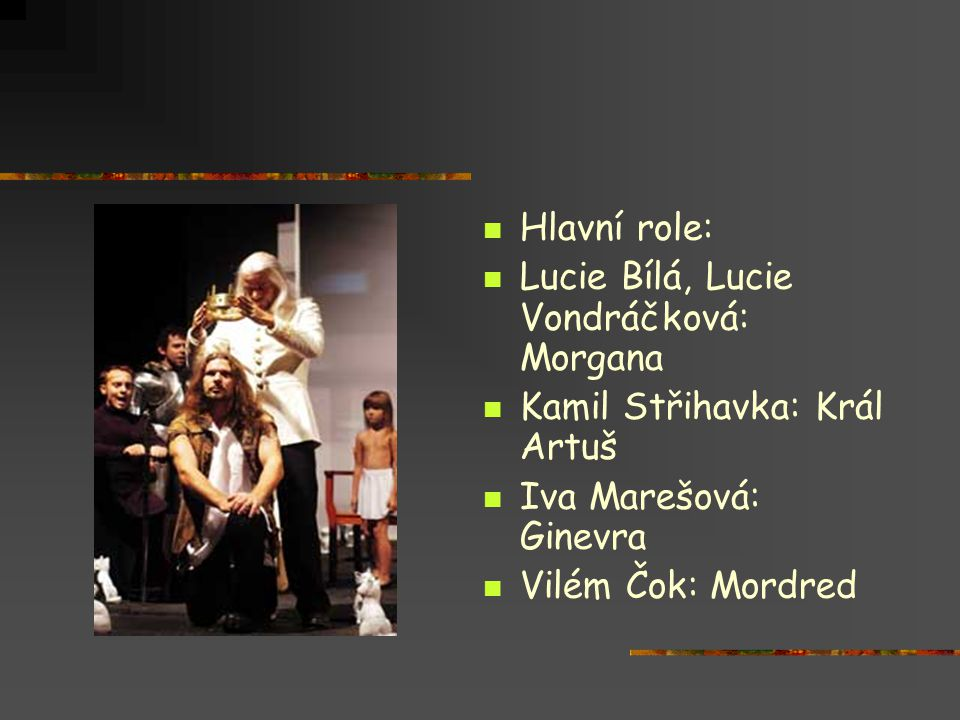 Hlavní role: Lucie Bílá, Lucie Vondráčková: Morgana. Kamil Střihavka: Král Artuš. Iva Marešová: Ginevra.