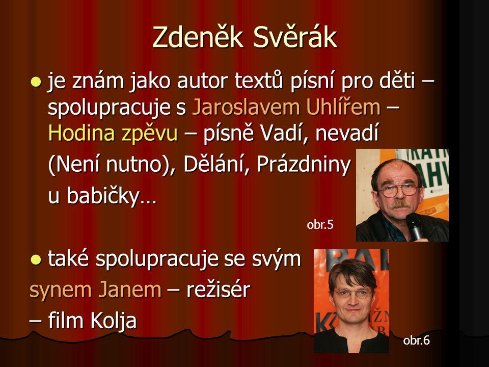 Zdeněk Svěrák je znám jako autor textů písní pro děti – spolupracuje s Jaroslavem Uhlířem – Hodina zpěvu – písně Vadí, nevadí.